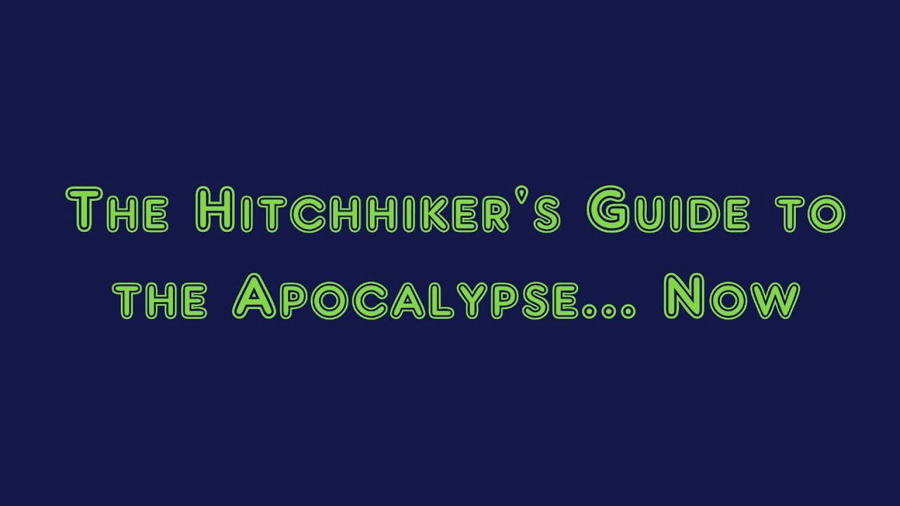 The Hitchhiker's Guide to the Apocalypse... Now